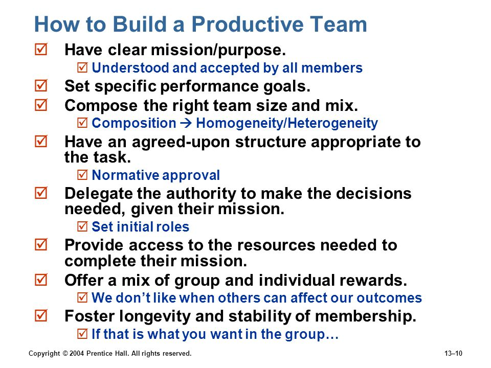 Copyright © 2004 Prentice Hall. All rights reserved.13–10 How to Build a Productive Team  Have clear mission/purpose.  Understood and accepted by al