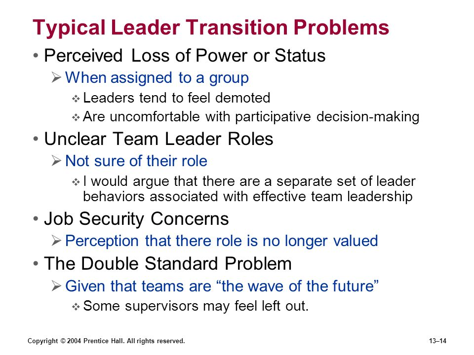 Copyright © 2004 Prentice Hall. All rights reserved.13–14 Typical Leader Transition Problems Perceived Loss of Power or Status  When assigned to a gr