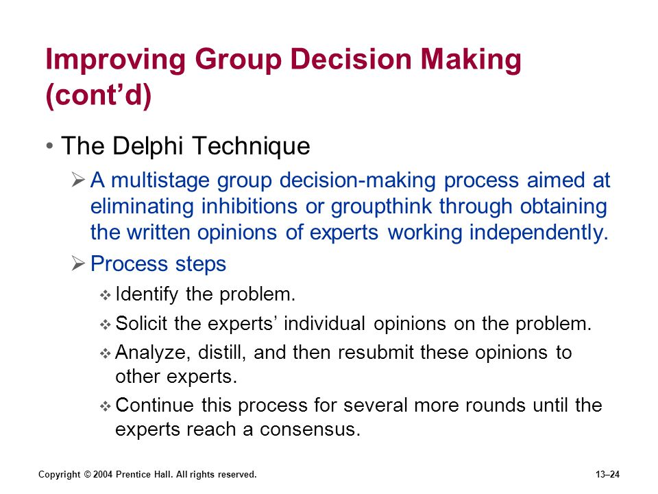 Copyright © 2004 Prentice Hall. All rights reserved.13–24 Improving Group Decision Making (cont'd) The Delphi Technique  A multistage group decision-