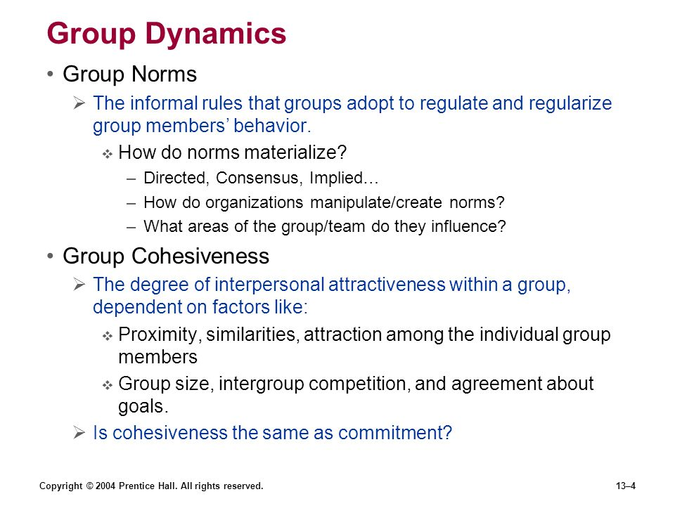 Copyright © 2004 Prentice Hall. All rights reserved.13–4 Group Dynamics Group Norms  The informal rules that groups adopt to regulate and regularize