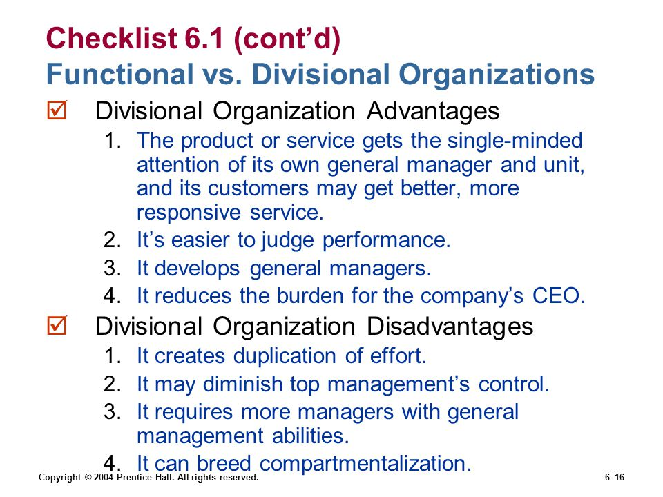 Copyright © 2004 Prentice Hall. All rights reserved.6–16 Checklist 6.1 (cont'd) Functional vs. Divisional Organizations  Divisional Organization Adva