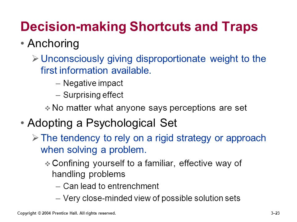 Copyright © 2004 Prentice Hall. All rights reserved.3–23 Decision-making Shortcuts and Traps Anchoring  Unconsciously giving disproportionate weight