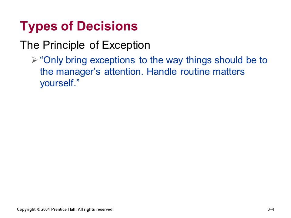 """Copyright © 2004 Prentice Hall. All rights reserved.3–4 Types of Decisions The Principle of Exception  """"Only bring exceptions to the way things shoul"""