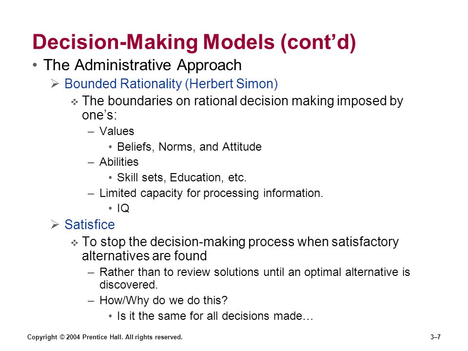 Copyright © 2004 Prentice Hall. All rights reserved.3–7 Decision-Making Models (cont'd) The Administrative Approach  Bounded Rationality (Herbert Sim