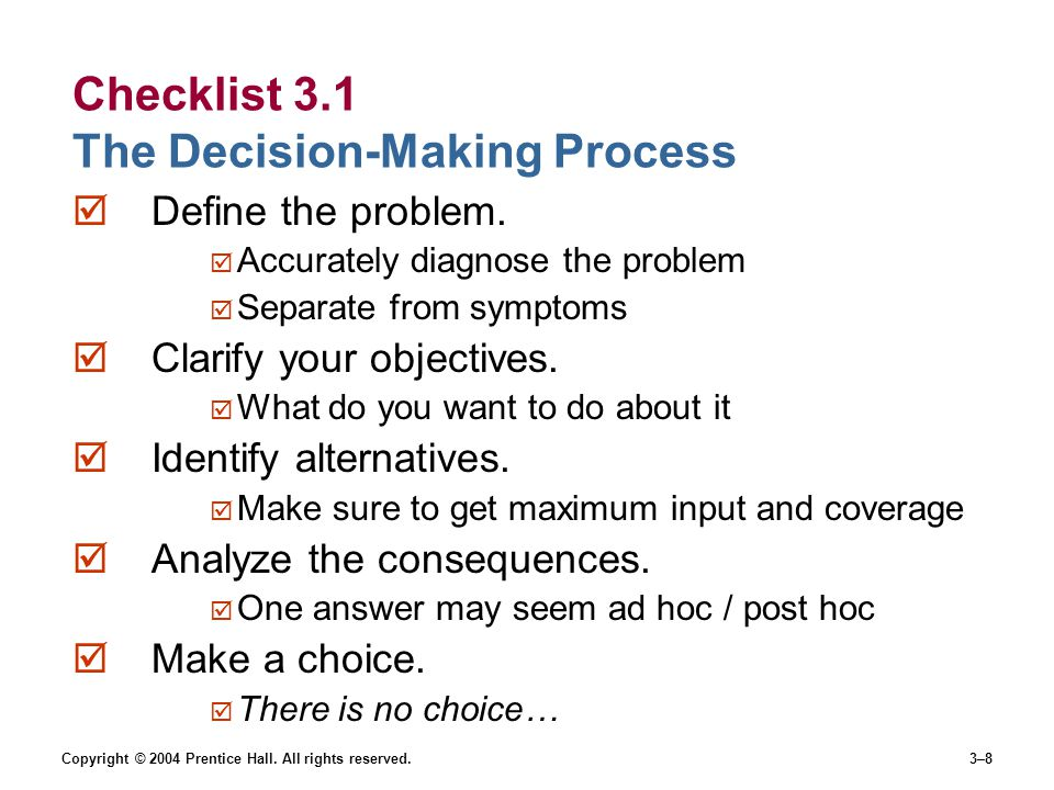 Copyright © 2004 Prentice Hall. All rights reserved.3–8 Checklist 3.1 The Decision-Making Process  Define the problem.  Accurately diagnose the prob