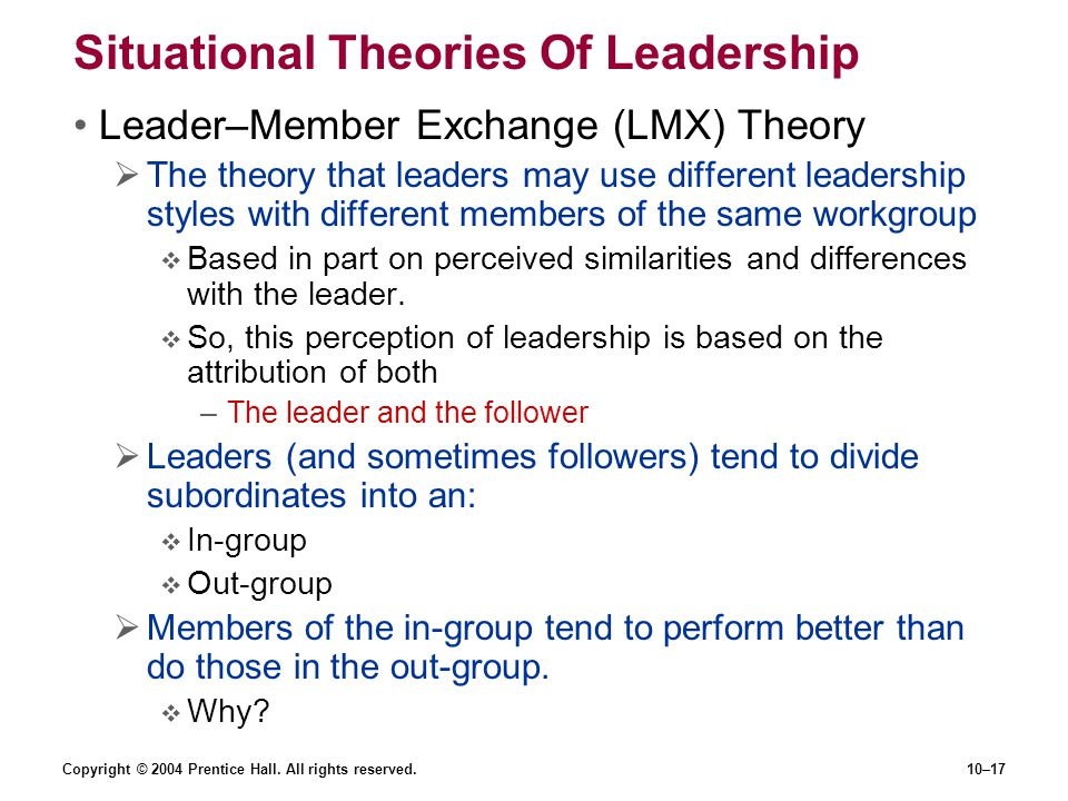 Copyright © 2004 Prentice Hall. All rights reserved.10–17 Situational Theories Of Leadership Leader–Member Exchange (LMX) Theory  The theory that lea