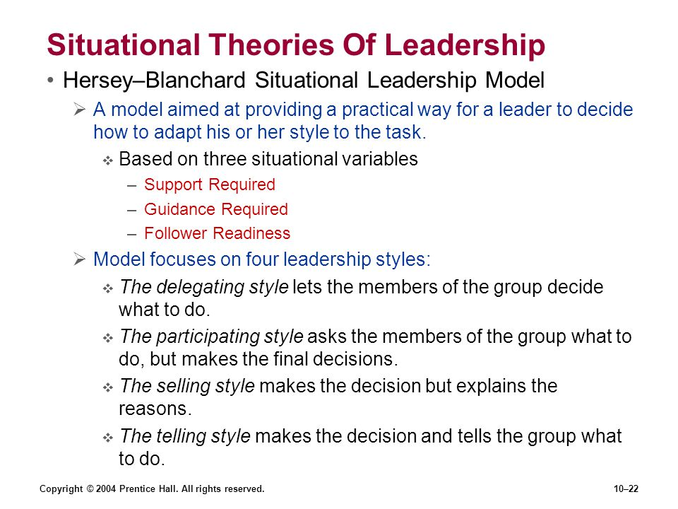 Copyright © 2004 Prentice Hall. All rights reserved.10–22 Situational Theories Of Leadership Hersey–Blanchard Situational Leadership Model  A model a