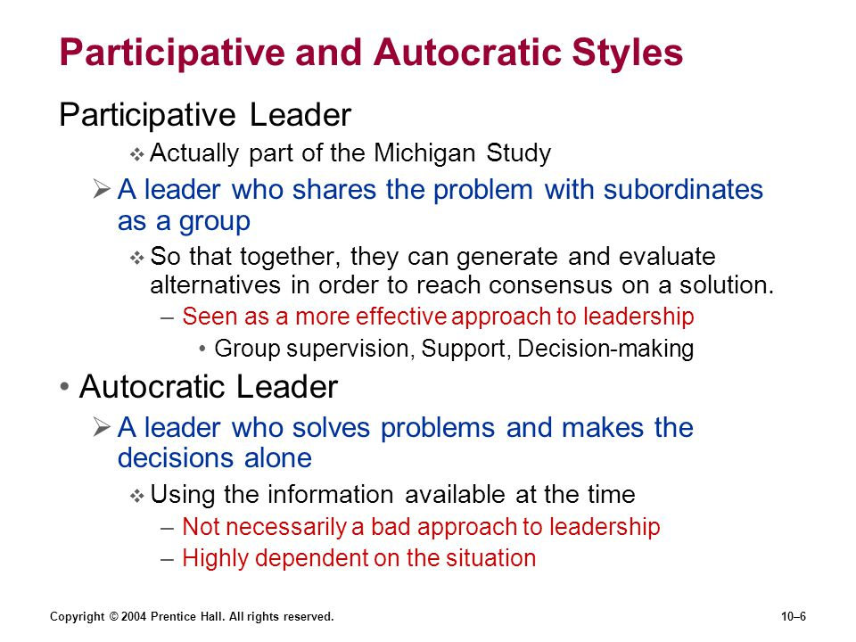 Copyright © 2004 Prentice Hall. All rights reserved.10–6 Participative and Autocratic Styles Participative Leader  Actually part of the Michigan Stud