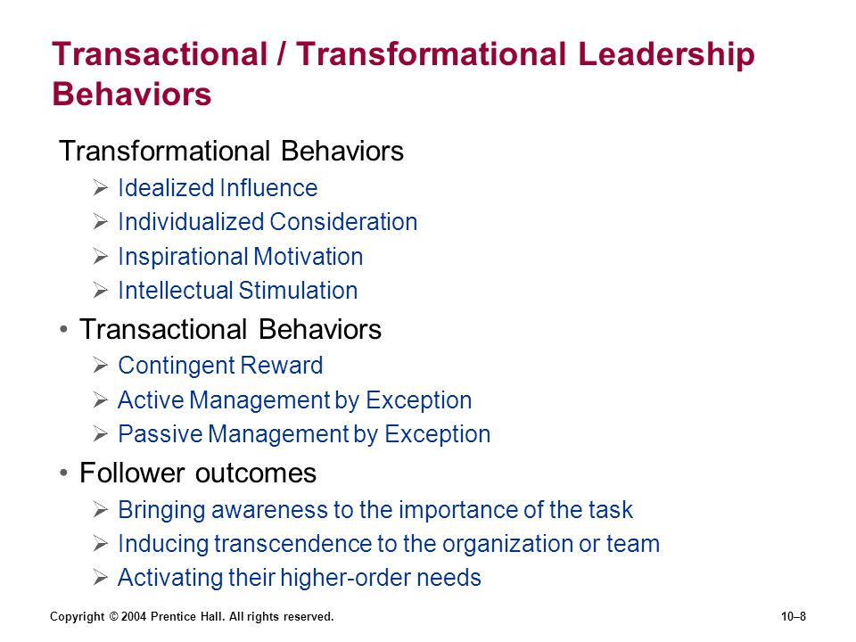 Copyright © 2004 Prentice Hall. All rights reserved.10–8 Transactional / Transformational Leadership Behaviors Transformational Behaviors  Idealized