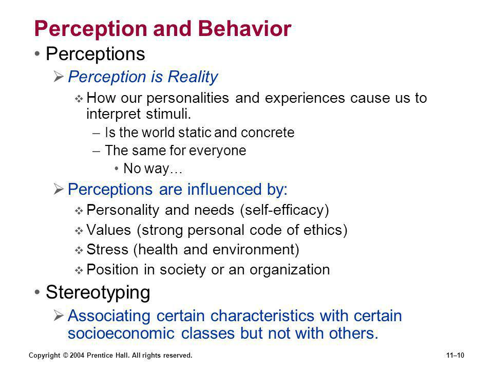 Copyright © 2004 Prentice Hall. All rights reserved.11–10 Perception and Behavior Perceptions  Perception is Reality  How our personalities and expe