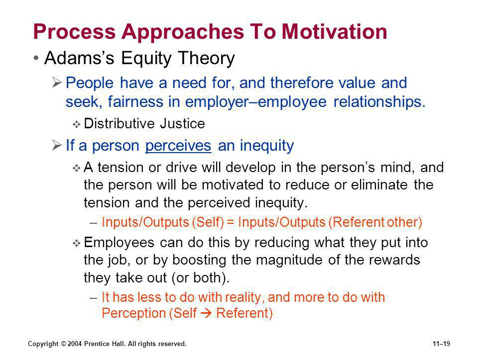 Copyright © 2004 Prentice Hall. All rights reserved.11–19 Process Approaches To Motivation Adams's Equity Theory  People have a need for, and therefo
