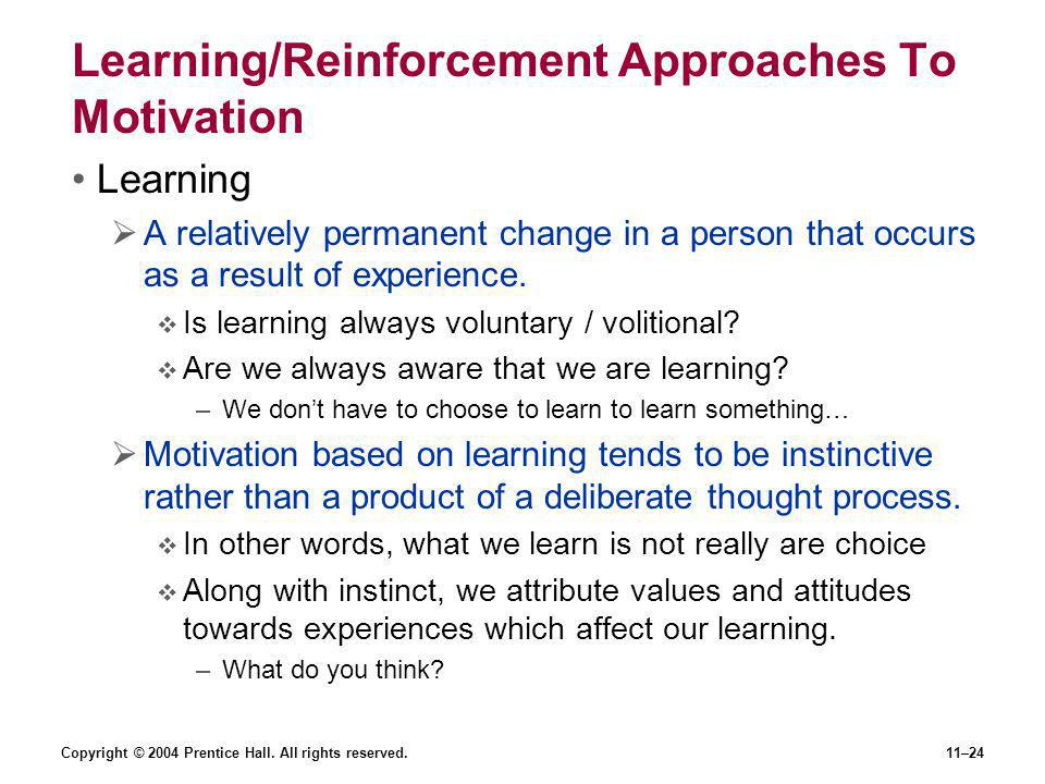 Copyright © 2004 Prentice Hall. All rights reserved.11–24 Learning/Reinforcement Approaches To Motivation Learning  A relatively permanent change in