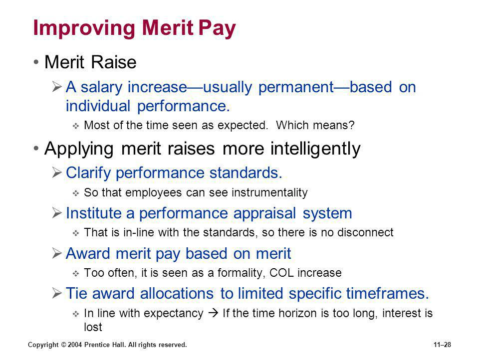 Copyright © 2004 Prentice Hall. All rights reserved.11–28 Improving Merit Pay Merit Raise  A salary increase—usually permanent—based on individual pe
