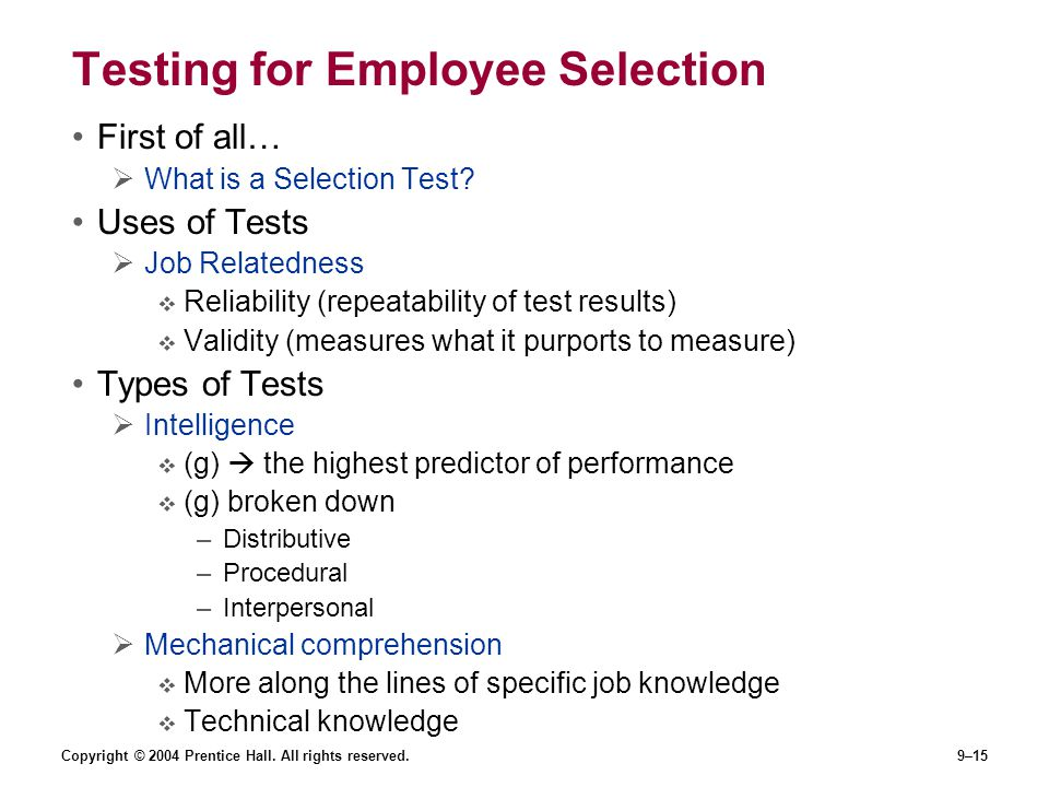 Copyright © 2004 Prentice Hall. All rights reserved.9–15 Testing for Employee Selection First of all…  What is a Selection Test? Uses of Tests  Job