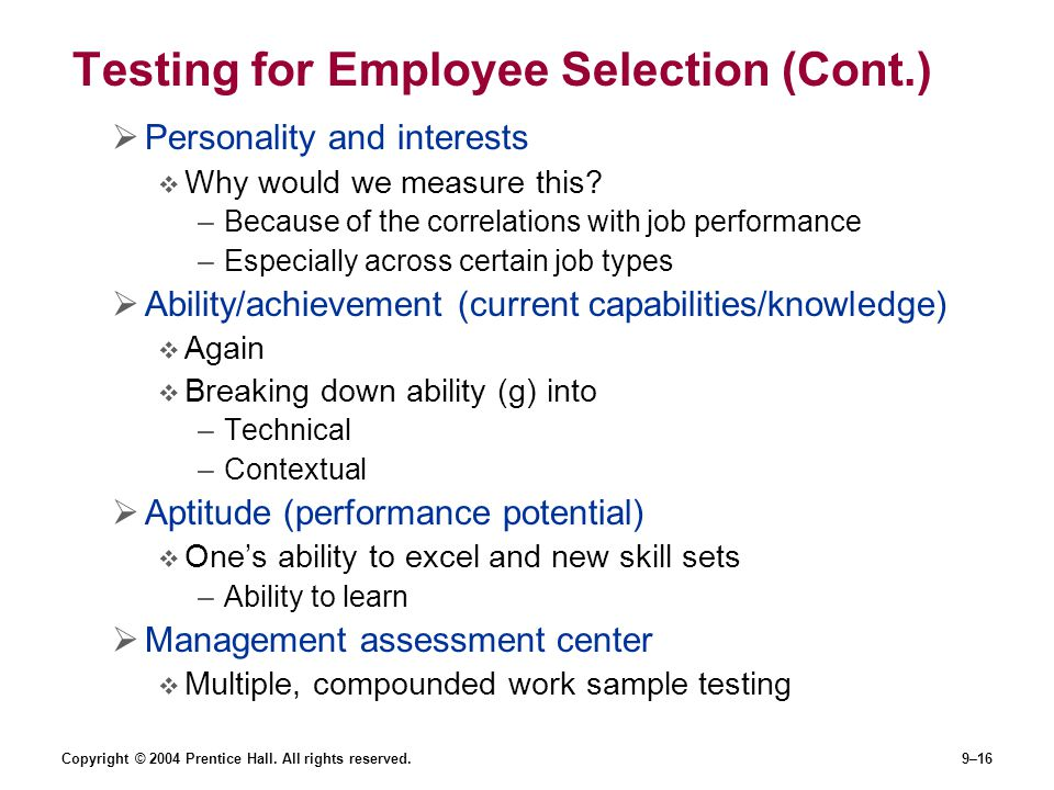 Copyright © 2004 Prentice Hall. All rights reserved.9–16 Testing for Employee Selection (Cont.)  Personality and interests  Why would we measure thi