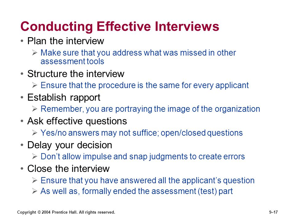 Copyright © 2004 Prentice Hall. All rights reserved.9–17 Conducting Effective Interviews Plan the interview  Make sure that you address what was miss
