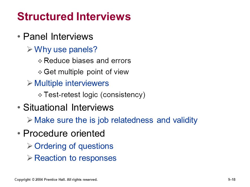 Copyright © 2004 Prentice Hall. All rights reserved.9–18 Structured Interviews Panel Interviews  Why use panels?  Reduce biases and errors  Get mul