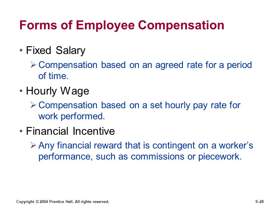 Copyright © 2004 Prentice Hall. All rights reserved.9–28 Forms of Employee Compensation Fixed Salary  Compensation based on an agreed rate for a peri