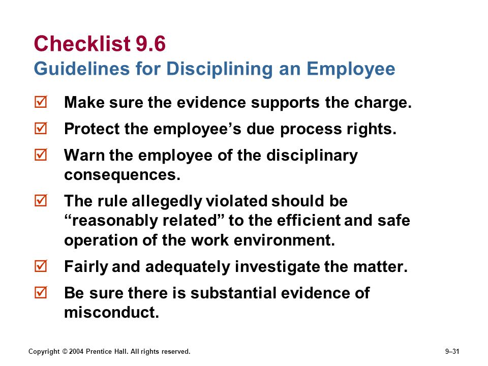 Copyright © 2004 Prentice Hall. All rights reserved.9–31 Checklist 9.6 Guidelines for Disciplining an Employee  Make sure the evidence supports the c