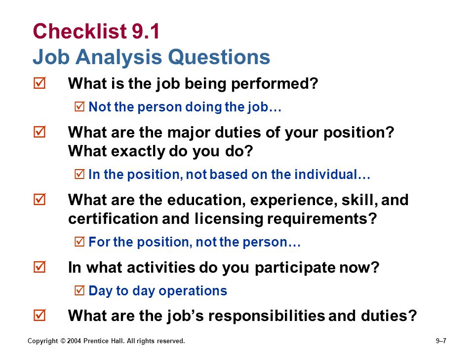 Copyright © 2004 Prentice Hall. All rights reserved.9–7 Checklist 9.1 Job Analysis Questions  What is the job being performed?  Not the person doing