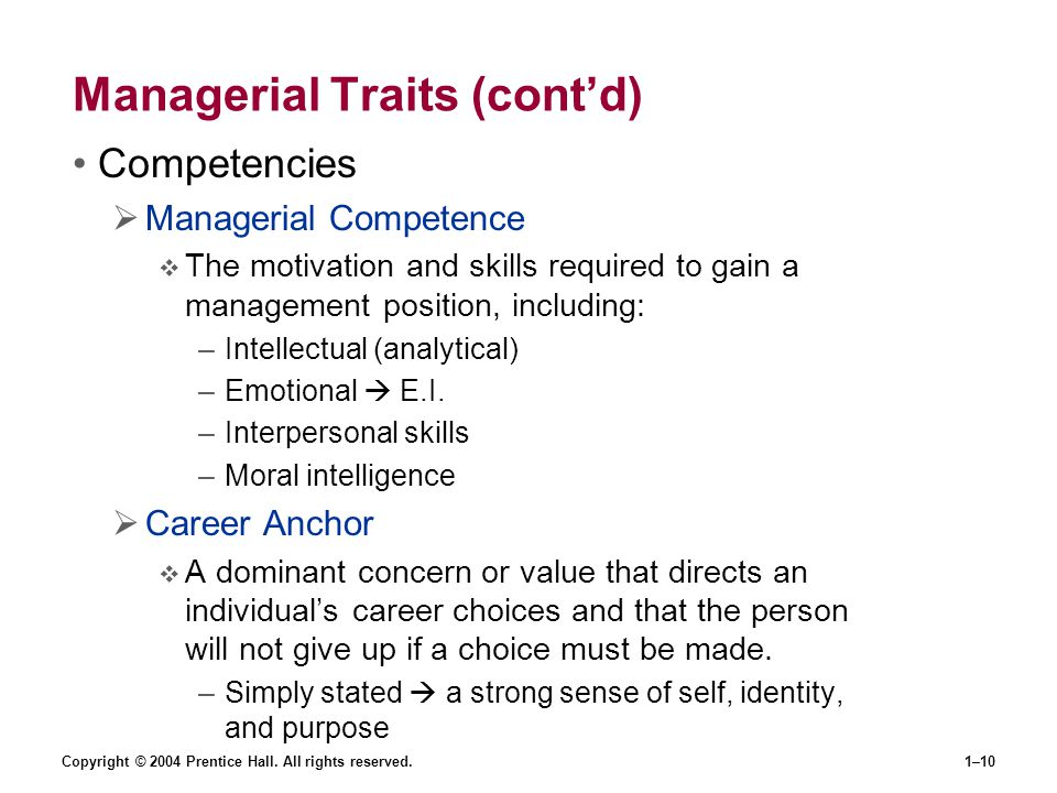 Copyright © 2004 Prentice Hall. All rights reserved.1–10 Managerial Traits (cont'd) Competencies  Managerial Competence  The motivation and skills r