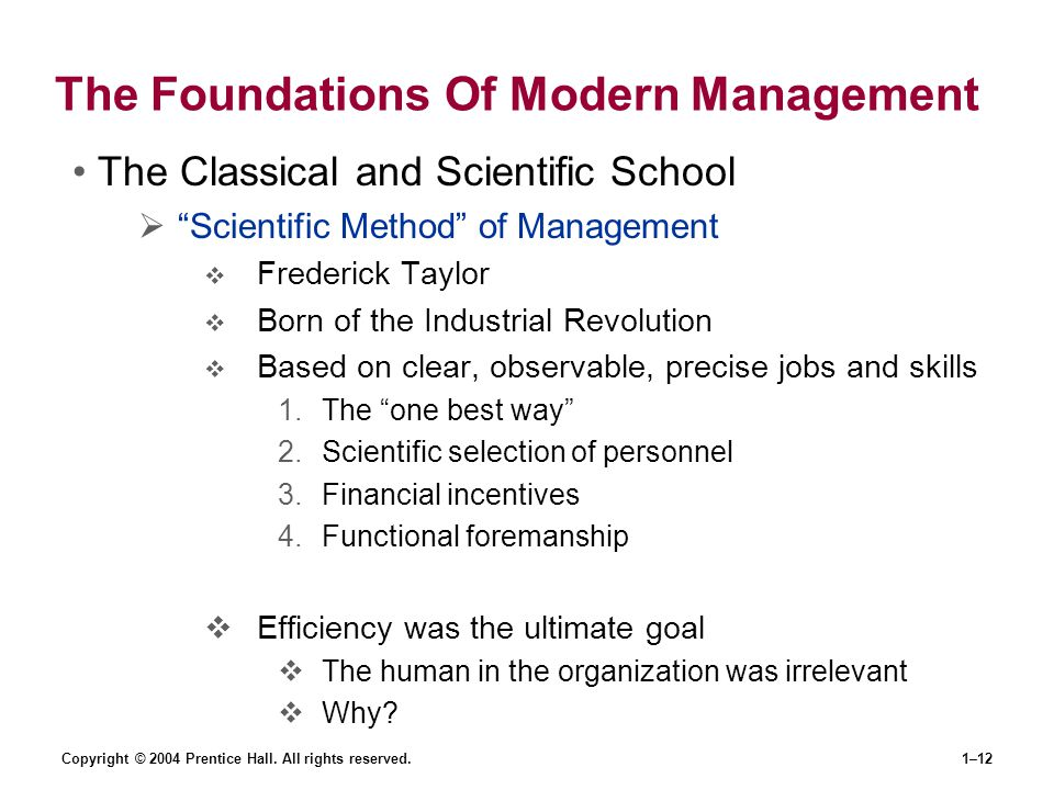 """Copyright © 2004 Prentice Hall. All rights reserved.1–12 The Foundations Of Modern Management The Classical and Scientific School  """"Scientific Method"""