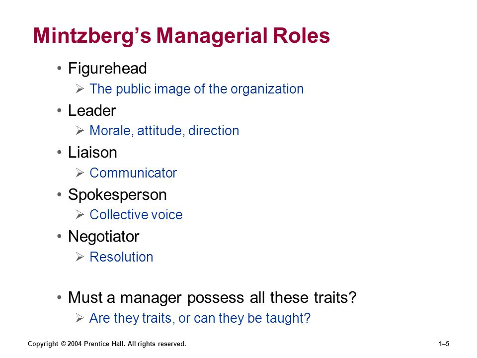 Copyright © 2004 Prentice Hall. All rights reserved.1–5 Mintzberg's Managerial Roles Figurehead  The public image of the organization Leader  Morale