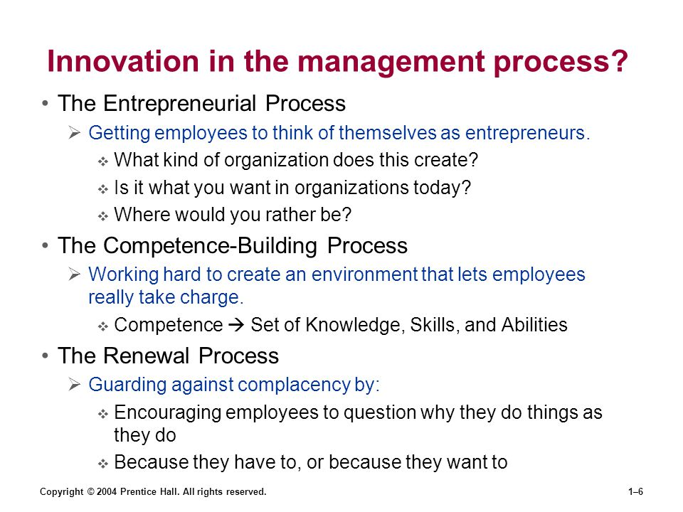 Copyright © 2004 Prentice Hall. All rights reserved.1–6 Innovation in the management process? The Entrepreneurial Process  Getting employees to think
