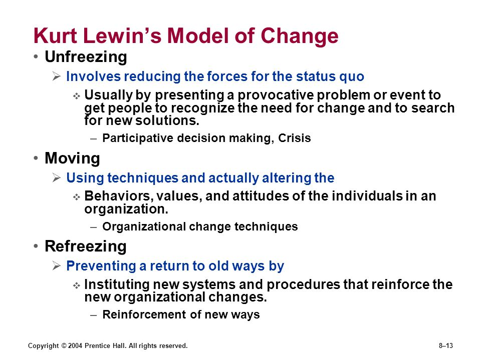 Copyright © 2004 Prentice Hall. All rights reserved.8–13 Kurt Lewin's Model of Change Unfreezing  Involves reducing the forces for the status quo  U