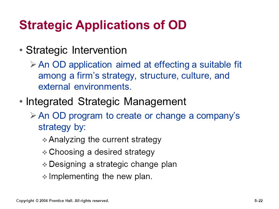 Copyright © 2004 Prentice Hall. All rights reserved.8–22 Strategic Applications of OD Strategic Intervention  An OD application aimed at effecting a