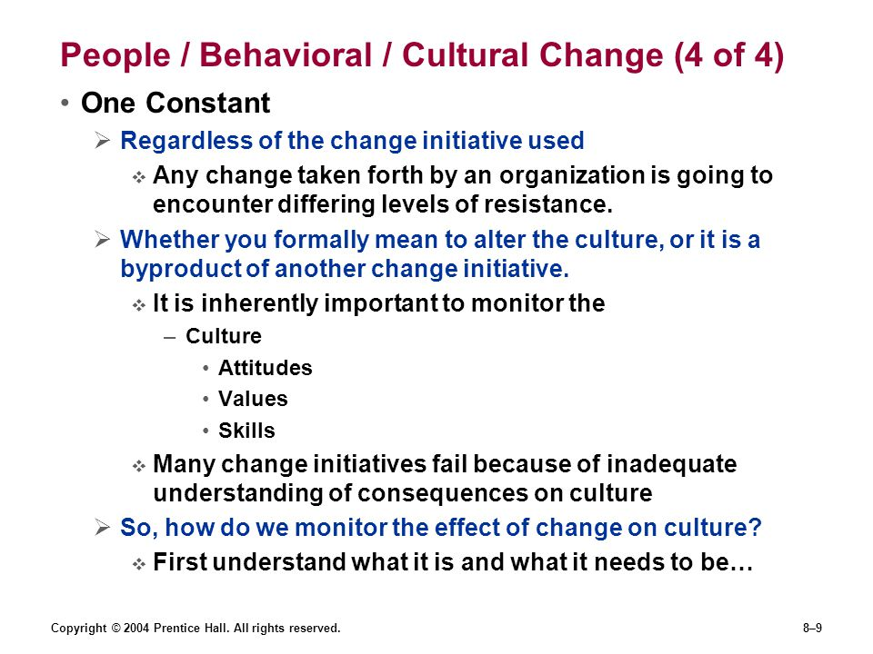 Copyright © 2004 Prentice Hall. All rights reserved.8–9 People / Behavioral / Cultural Change (4 of 4) One Constant  Regardless of the change initiat
