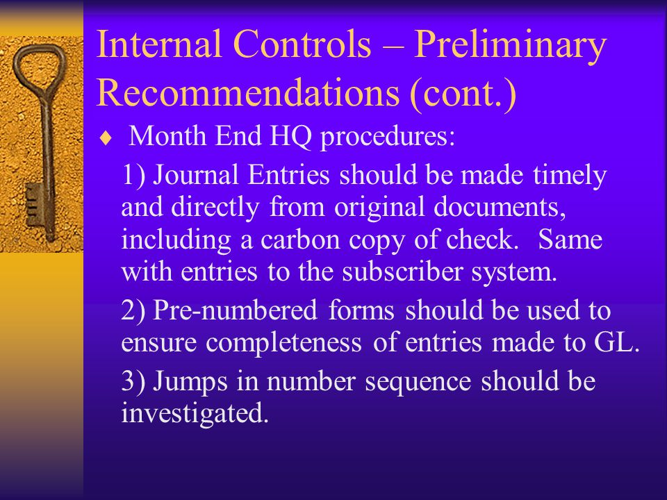 Internal Controls – Preliminary Recommendations (cont.)  Month End HQ procedures: 1) Journal Entries should be made timely and directly from original