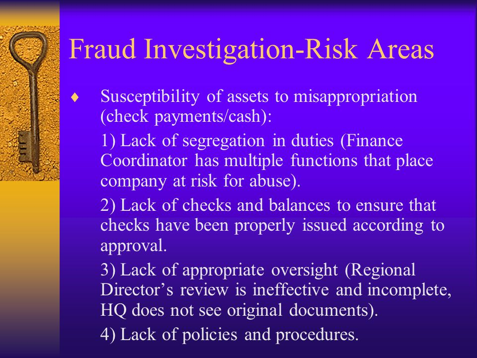Fraud Investigation-Risk Areas  Susceptibility of assets to misappropriation (check payments/cash): 1) Lack of segregation in duties (Finance Coordin