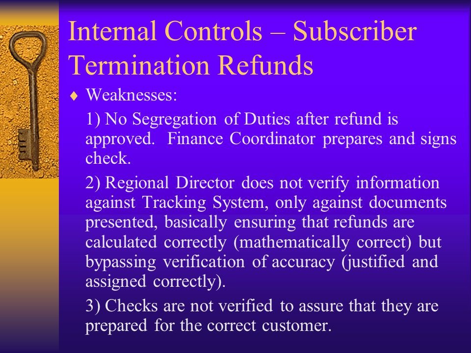 Internal Controls – Subscriber Termination Refunds  Weaknesses: 1) No Segregation of Duties after refund is approved. Finance Coordinator prepares an