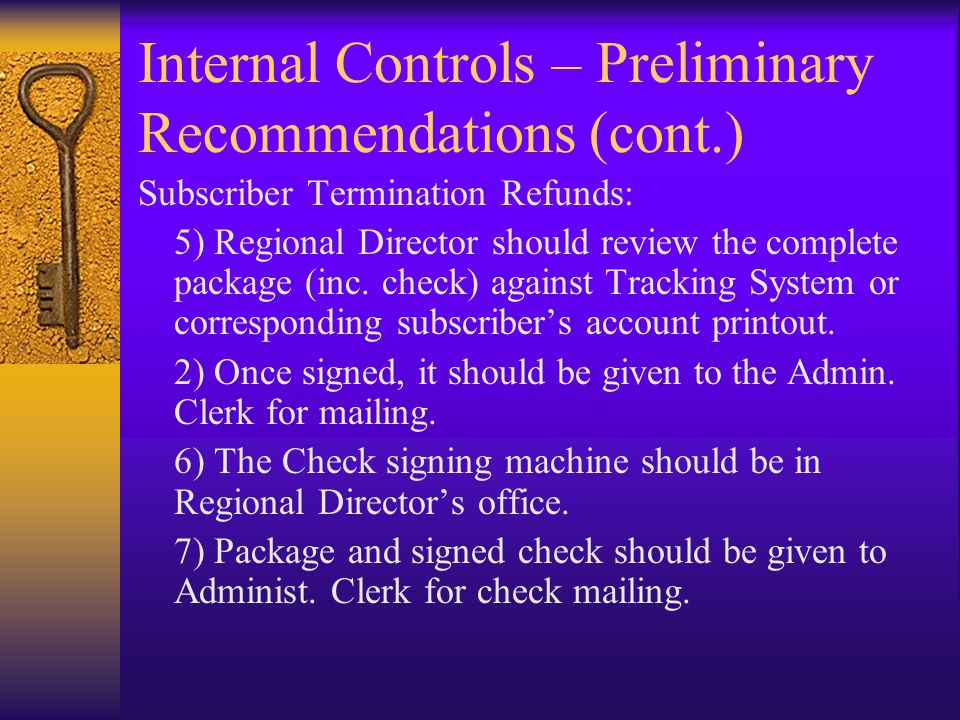 Internal Controls – Preliminary Recommendations (cont.) Subscriber Termination Refunds: 5) Regional Director should review the complete package (inc.