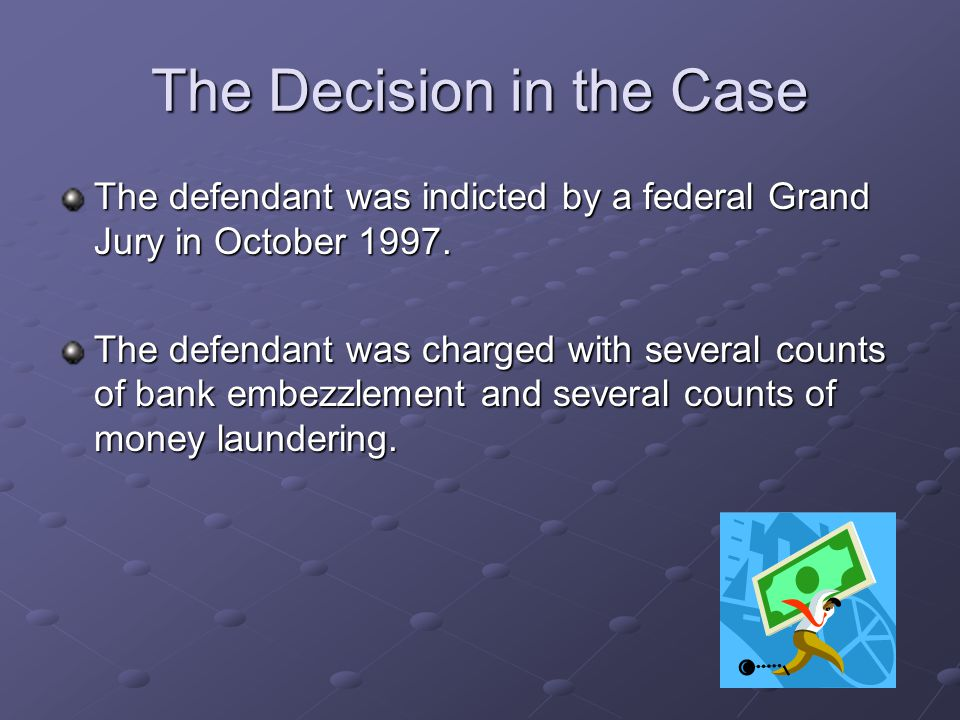 The Decision in the Case The defendant was indicted by a federal Grand Jury in October 1997. The defendant was charged with several counts of bank emb