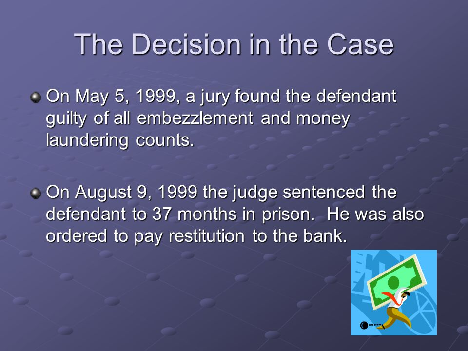 The Decision in the Case On May 5, 1999, a jury found the defendant guilty of all embezzlement and money laundering counts.