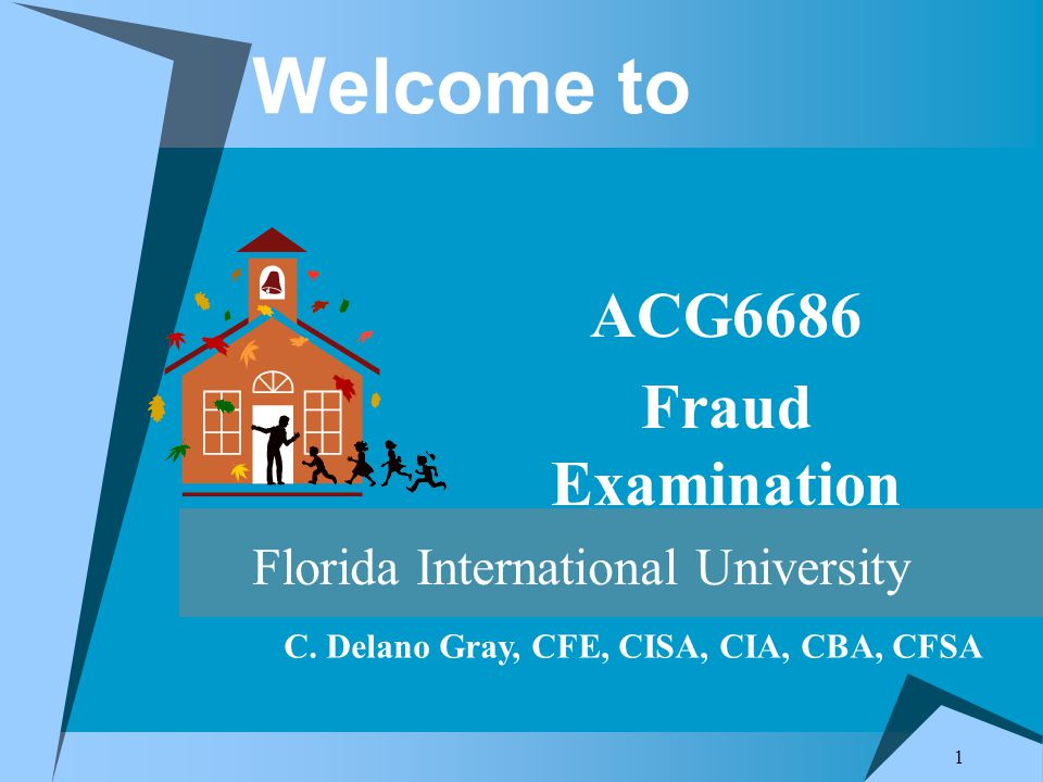 1 Welcome to ACG6686 Fraud Examination Florida International University C.