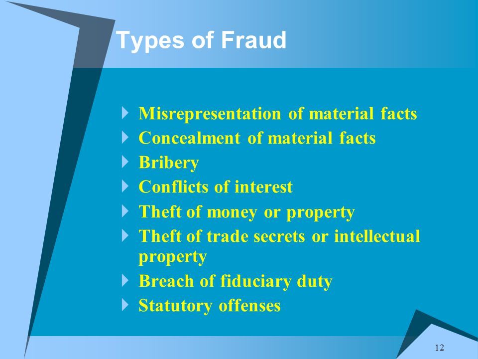12 Types of Fraud  Misrepresentation of material facts  Concealment of material facts  Bribery  Conflicts of interest  Theft of money or property  Theft of trade secrets or intellectual property  Breach of fiduciary duty  Statutory offenses