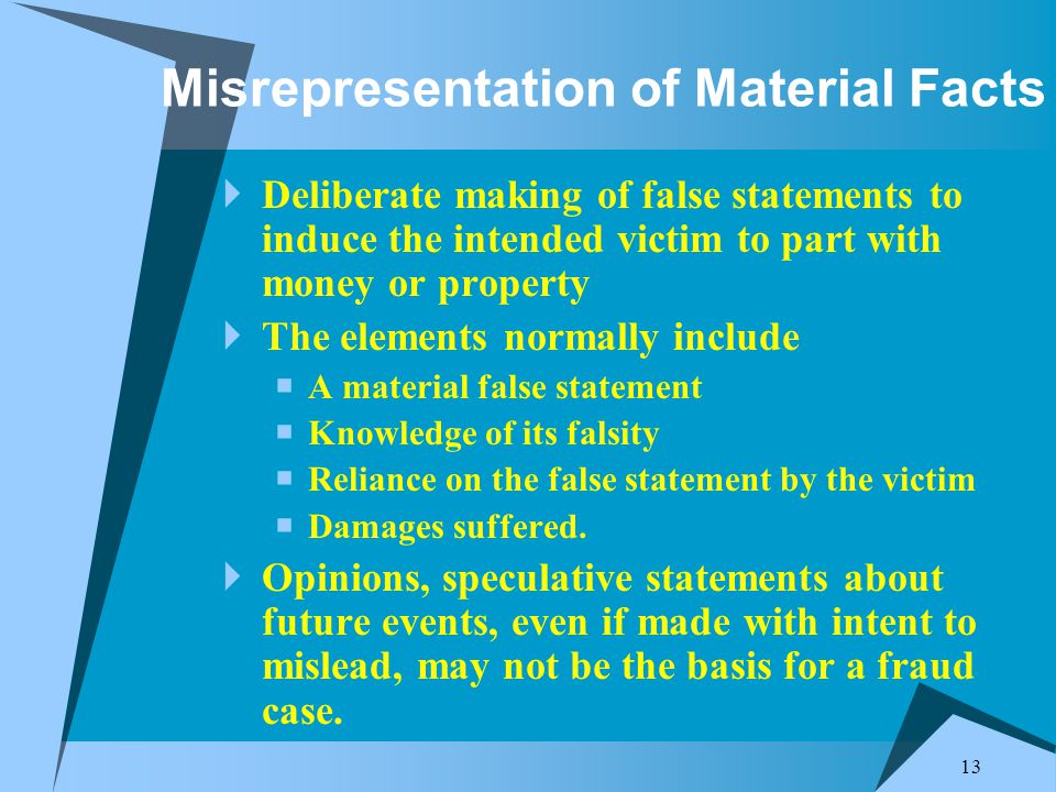 13 Misrepresentation of Material Facts  Deliberate making of false statements to induce the intended victim to part with money or property  The elements normally include  A material false statement  Knowledge of its falsity  Reliance on the false statement by the victim  Damages suffered.