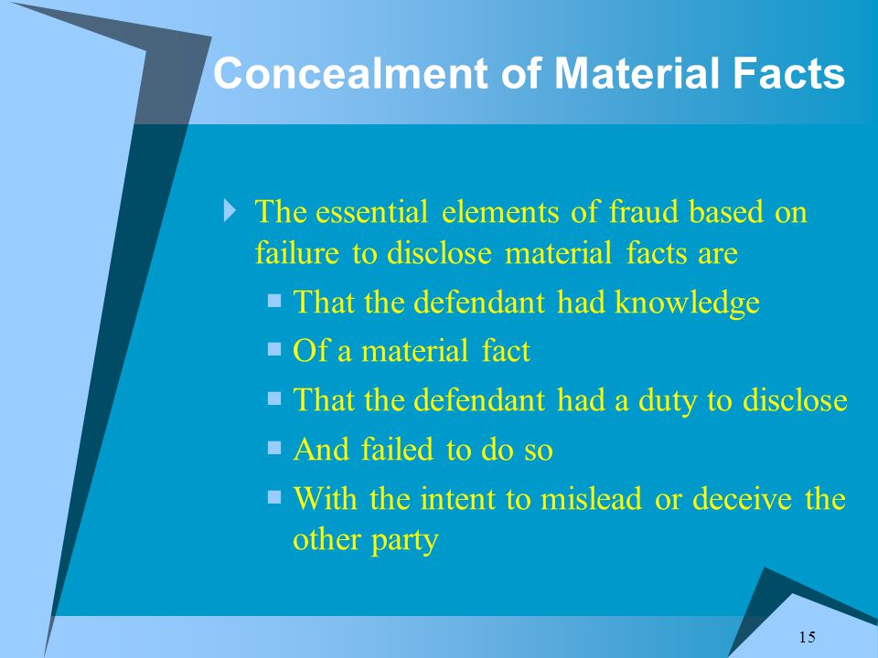 15 Concealment of Material Facts  The essential elements of fraud based on failure to disclose material facts are  That the defendant had knowledge  Of a material fact  That the defendant had a duty to disclose  And failed to do so  With the intent to mislead or deceive the other party