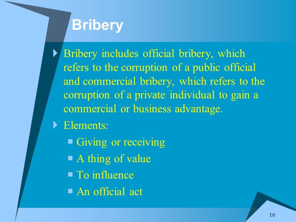 16 Bribery  Bribery includes official bribery, which refers to the corruption of a public official and commercial bribery, which refers to the corruption of a private individual to gain a commercial or business advantage.
