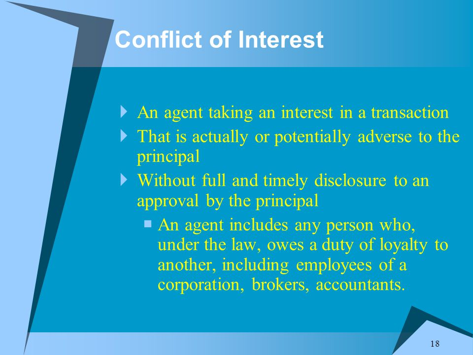18 Conflict of Interest  An agent taking an interest in a transaction  That is actually or potentially adverse to the principal  Without full and timely disclosure to an approval by the principal  An agent includes any person who, under the law, owes a duty of loyalty to another, including employees of a corporation, brokers, accountants.