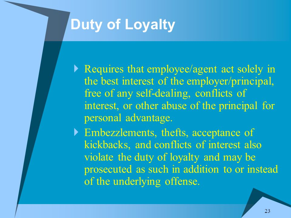 23 Duty of Loyalty  Requires that employee/agent act solely in the best interest of the employer/principal, free of any self-dealing, conflicts of interest, or other abuse of the principal for personal advantage.