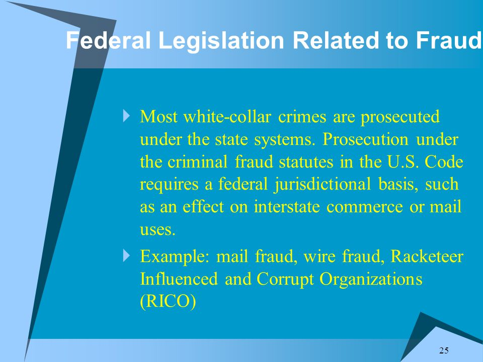 25 Federal Legislation Related to Fraud  Most white-collar crimes are prosecuted under the state systems.