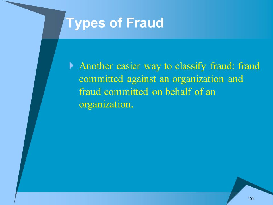 26 Types of Fraud  Another easier way to classify fraud: fraud committed against an organization and fraud committed on behalf of an organization.
