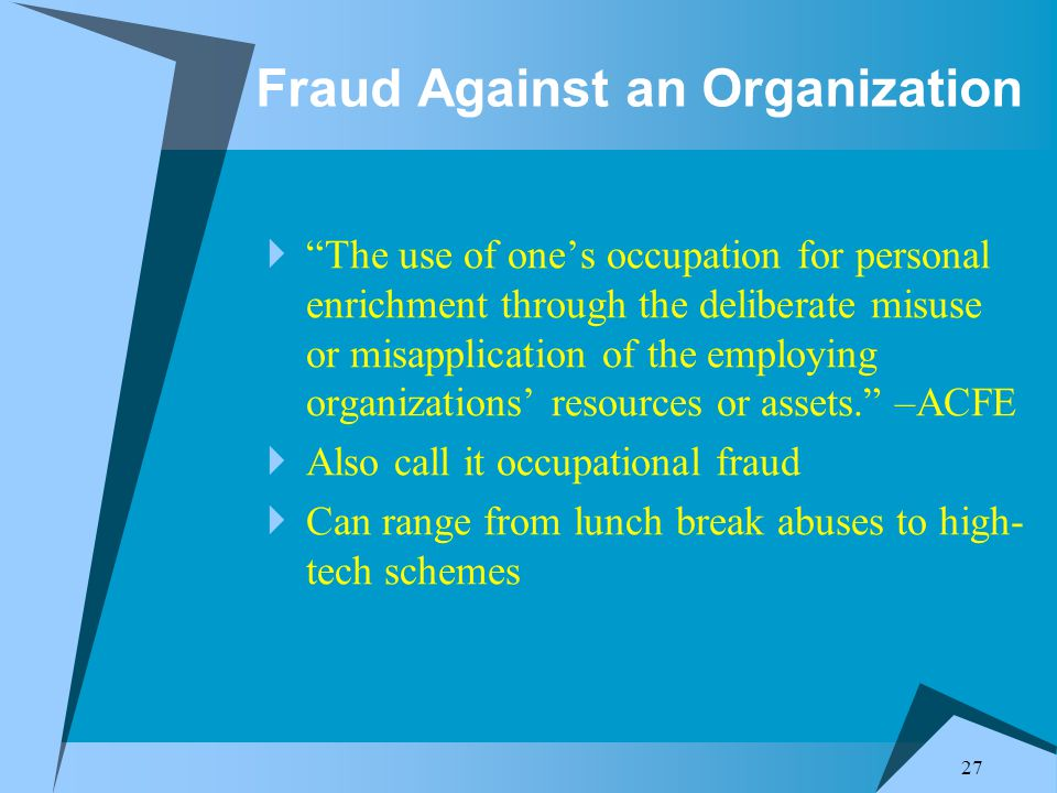 27 Fraud Against an Organization  The use of one's occupation for personal enrichment through the deliberate misuse or misapplication of the employing organizations' resources or assets. –ACFE  Also call it occupational fraud  Can range from lunch break abuses to high- tech schemes