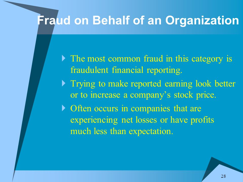 28 Fraud on Behalf of an Organization  The most common fraud in this category is fraudulent financial reporting.