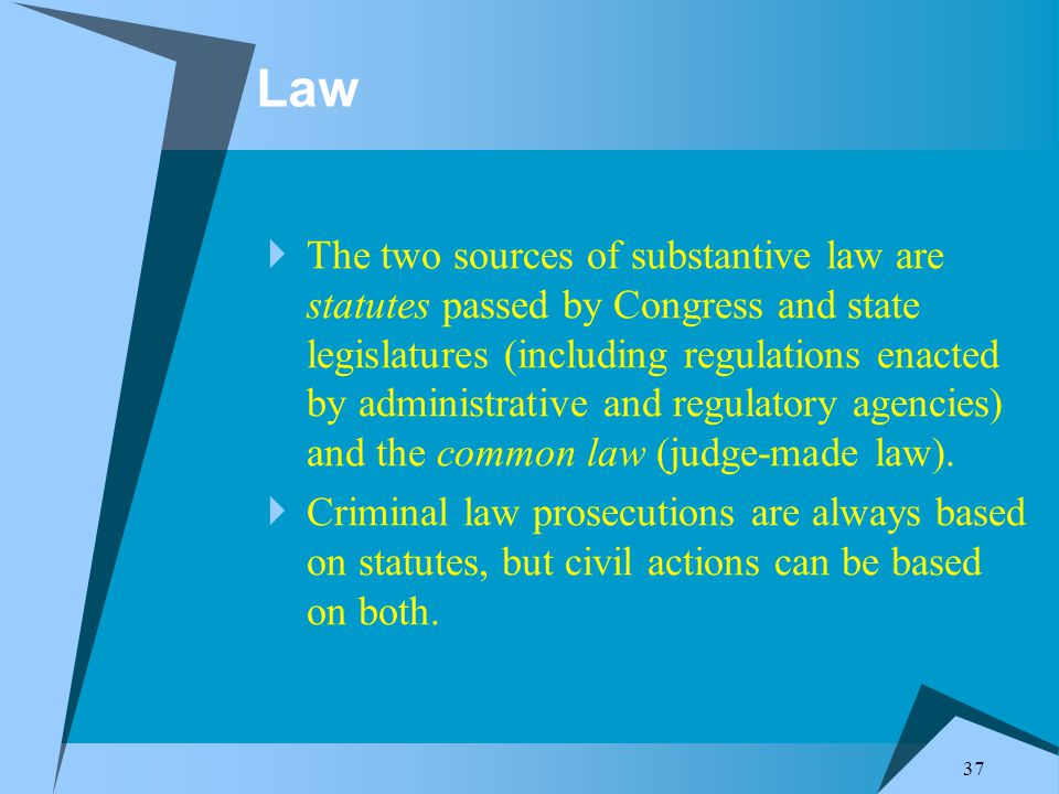 37 Law  The two sources of substantive law are statutes passed by Congress and state legislatures (including regulations enacted by administrative and regulatory agencies) and the common law (judge-made law).