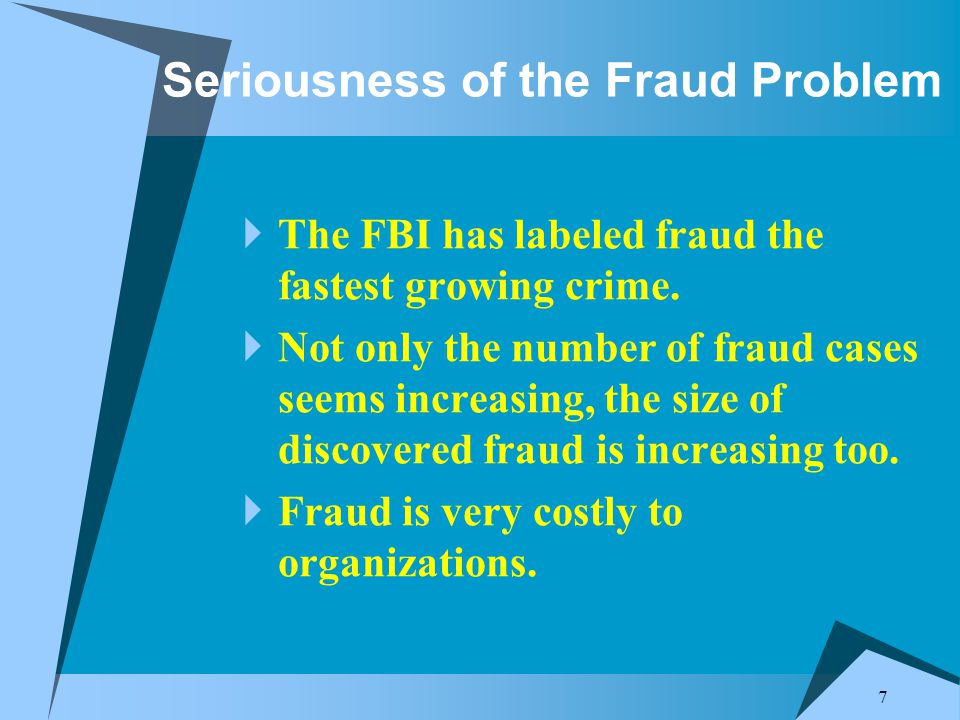 7 Seriousness of the Fraud Problem  The FBI has labeled fraud the fastest growing crime.